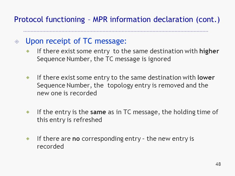 48 Protocol functioning – MPR information declaration (cont.)  Upon receipt of TC message:  If there exist some entry to the same destination with higher Sequence Number, the TC message is ignored  If there exist some entry to the same destination with lower Sequence Number, the topology entry is removed and the new one is recorded  If the entry is the same as in TC message, the holding time of this entry is refreshed  If there are no corresponding entry – the new entry is recorded