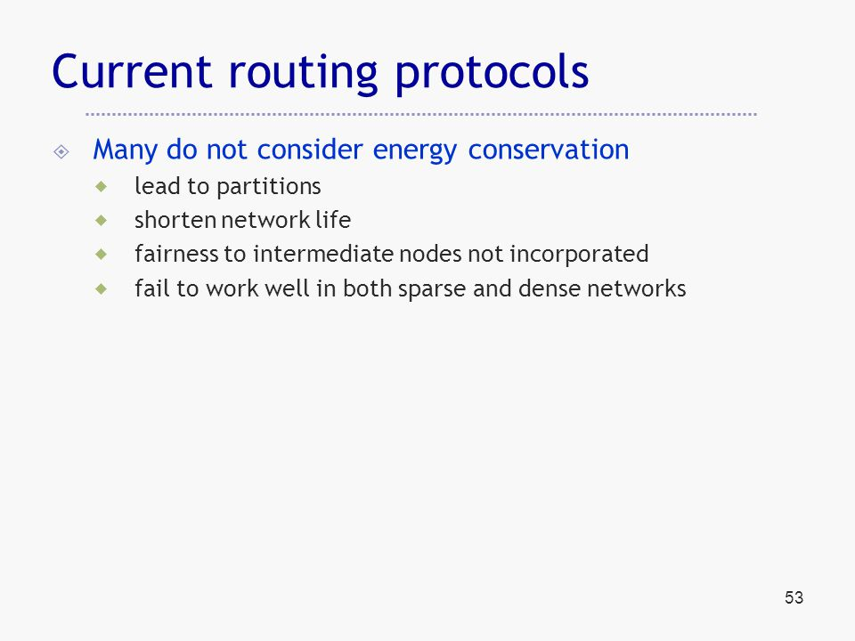 53 Current routing protocols  Many do not consider energy conservation  lead to partitions  shorten network life  fairness to intermediate nodes not incorporated  fail to work well in both sparse and dense networks