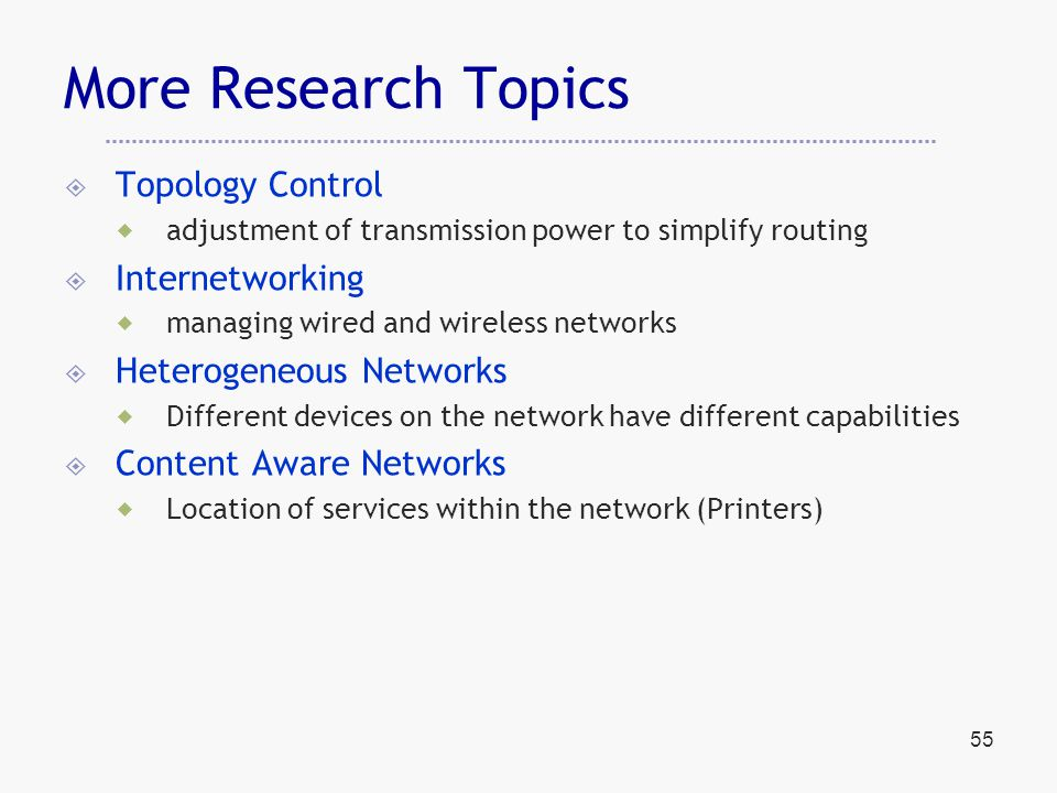 55 More Research Topics  Topology Control  adjustment of transmission power to simplify routing  Internetworking  managing wired and wireless networks  Heterogeneous Networks  Different devices on the network have different capabilities  Content Aware Networks  Location of services within the network (Printers)
