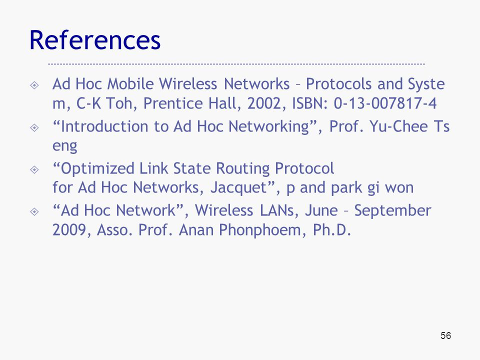 56 References  Ad Hoc Mobile Wireless Networks – Protocols and Syste m, C-K Toh, Prentice Hall, 2002, ISBN: 0-13-007817-4  Introduction to Ad Hoc Networking , Prof.