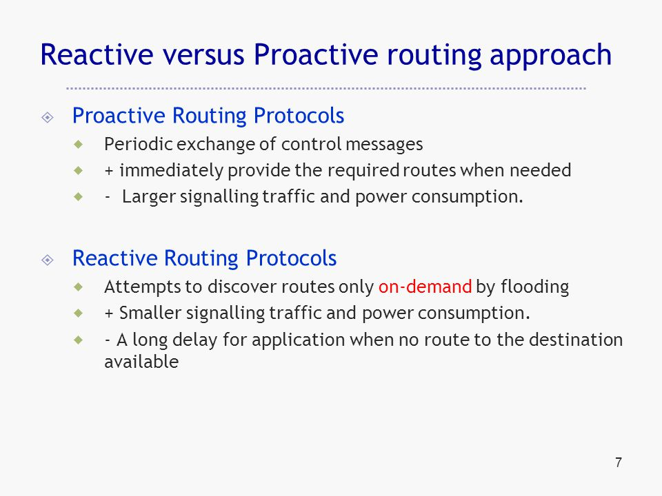 7 Reactive versus Proactive routing approach  Proactive Routing Protocols  Periodic exchange of control messages  + immediately provide the required routes when needed  - Larger signalling traffic and power consumption.