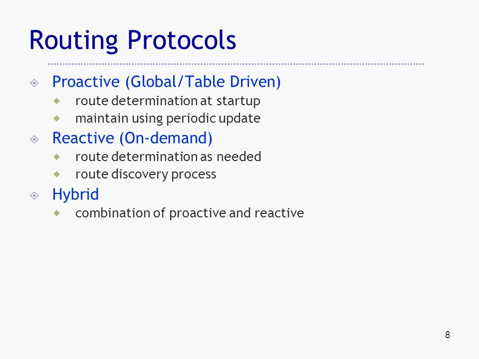 8 Routing Protocols  Proactive (Global/Table Driven)  route determination at startup  maintain using periodic update  Reactive (On-demand)  route determination as needed  route discovery process  Hybrid  combination of proactive and reactive