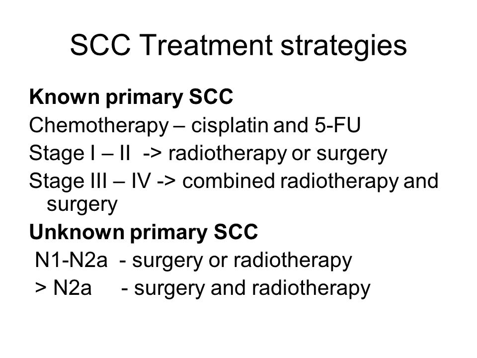 SCC Treatment strategies Known primary SCC Chemotherapy – cisplatin and 5-FU Stage I – II -> radiotherapy or surgery Stage III – IV -> combined radiot