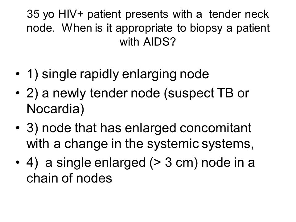 35 yo HIV+ patient presents with a tender neck node. When is it appropriate to biopsy a patient with AIDS? 1) single rapidly enlarging node 2) a newly