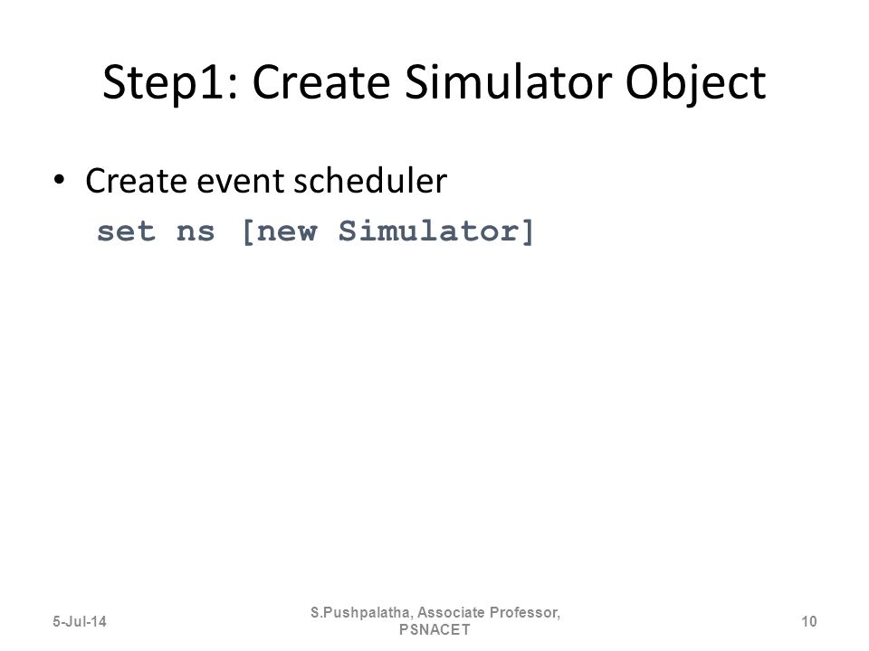 Step1: Create Simulator Object Create event scheduler set ns [new Simulator] 5-Jul-1410 S.Pushpalatha, Associate Professor, PSNACET