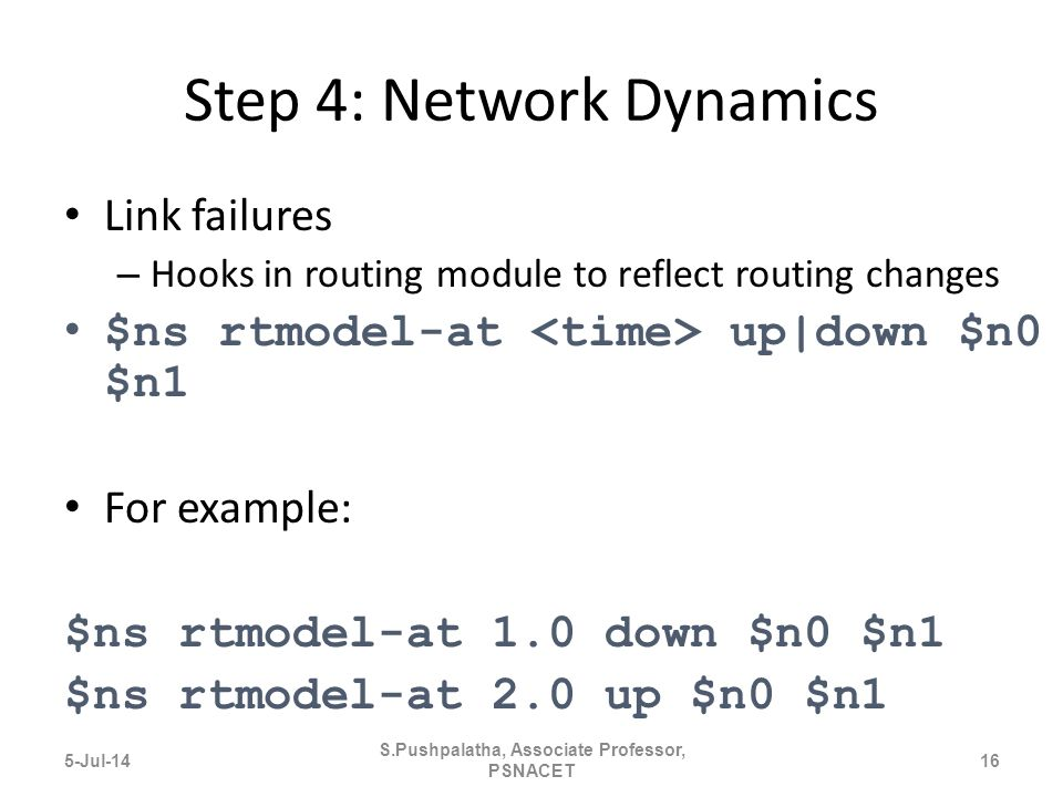 Step 4: Network Dynamics Link failures – Hooks in routing module to reflect routing changes $ns rtmodel-at up|down $n0 $n1 For example: $ns rtmodel-at 1.0 down $n0 $n1 $ns rtmodel-at 2.0 up $n0 $n1 5-Jul-1416 S.Pushpalatha, Associate Professor, PSNACET