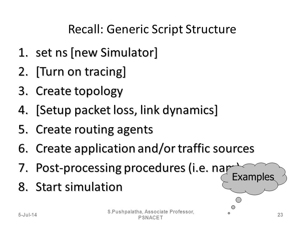 Recall: Generic Script Structure 1.set ns [new Simulator] 2.[Turn on tracing] 3.Create topology 4.[Setup packet loss, link dynamics] 5.Create routing agents 6.Create application and/or traffic sources 7.Post-processing procedures (i.e.