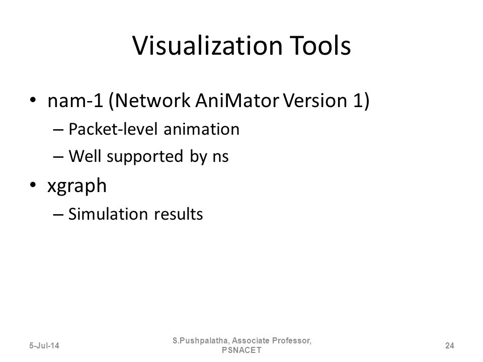 Visualization Tools nam-1 (Network AniMator Version 1) – Packet-level animation – Well supported by ns xgraph – Simulation results 5-Jul-1424 S.Pushpalatha, Associate Professor, PSNACET