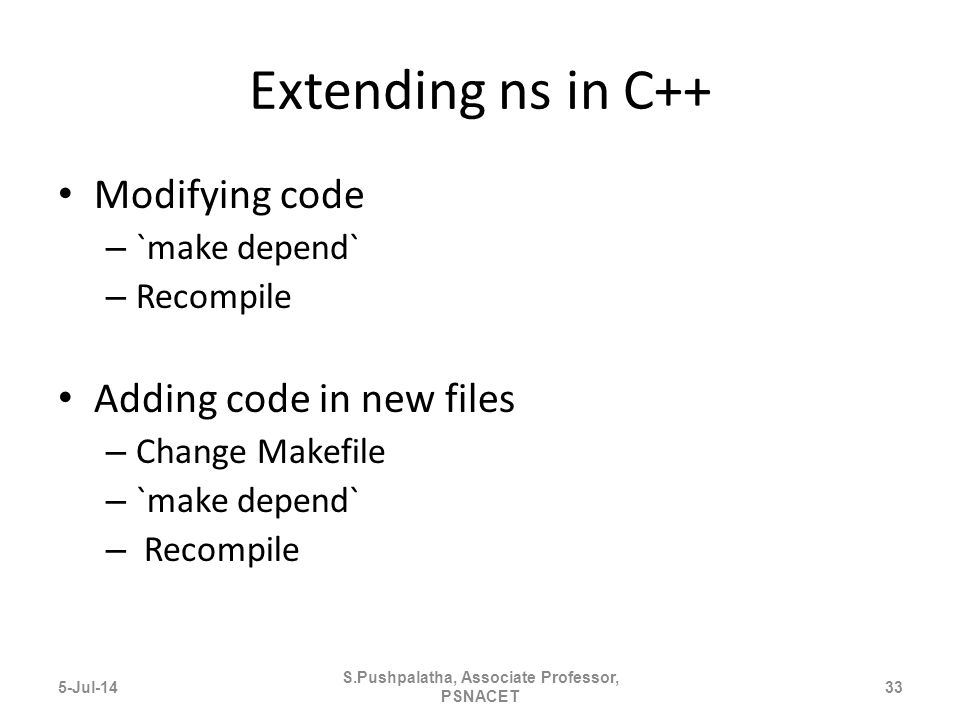 Extending ns in C++ Modifying code – `make depend` – Recompile Adding code in new files – Change Makefile – `make depend` – Recompile 5-Jul-1433 S.Pushpalatha, Associate Professor, PSNACET