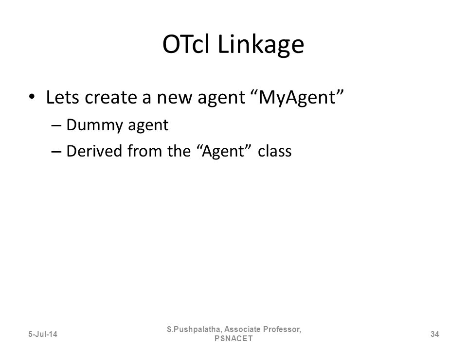 OTcl Linkage Lets create a new agent MyAgent – Dummy agent – Derived from the Agent class 5-Jul-1434 S.Pushpalatha, Associate Professor, PSNACET