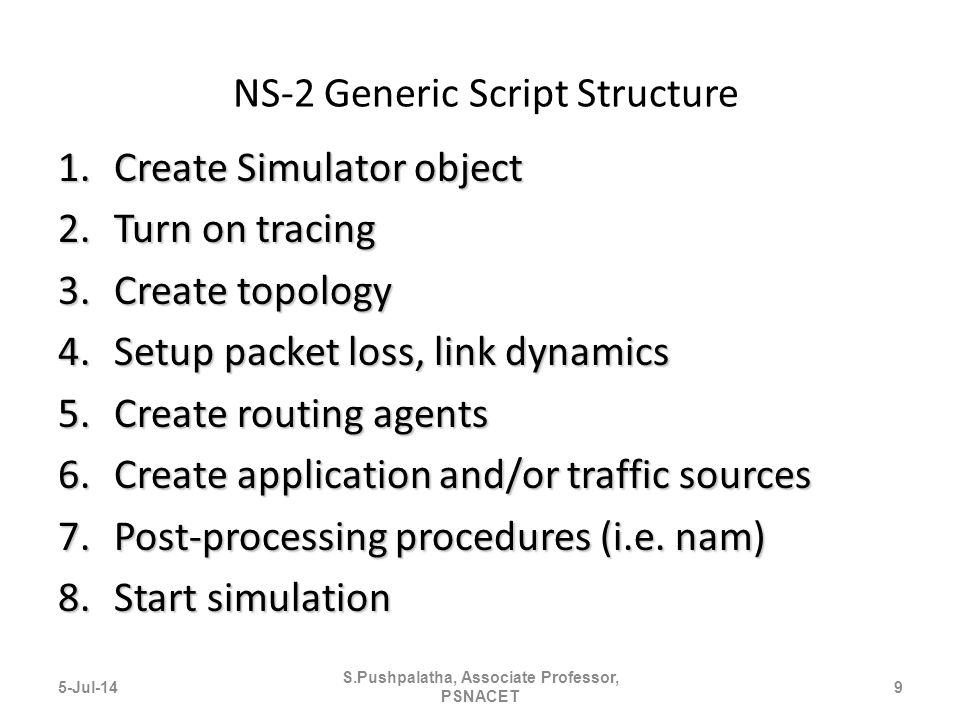 NS-2 Generic Script Structure 1.Create Simulator object 2.Turn on tracing 3.Create topology 4.Setup packet loss, link dynamics 5.Create routing agents 6.Create application and/or traffic sources 7.Post-processing procedures (i.e.
