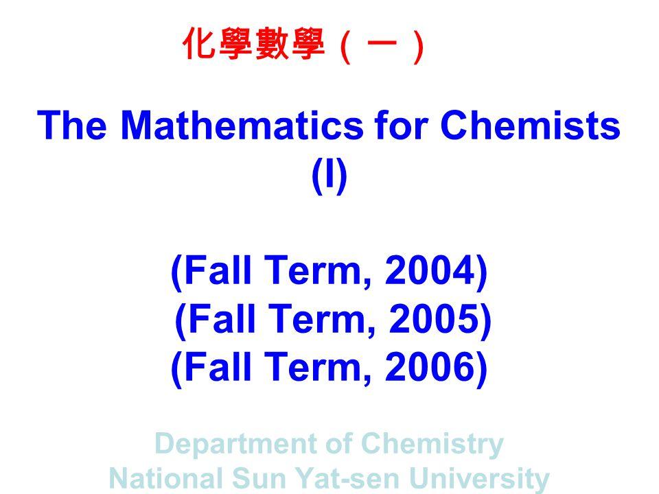The Mathematics for Chemists (I) (Fall Term, 2004) (Fall Term, 2005) (Fall Term, 2006) Department of Chemistry National Sun Yat-sen University 化學數學(一)
