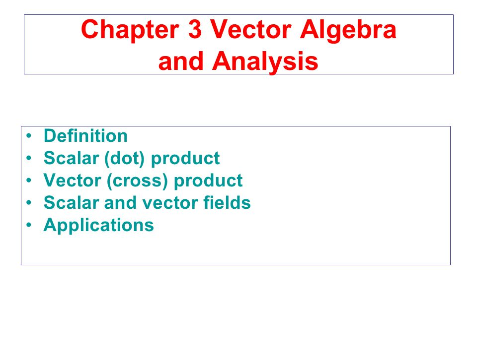 Chapter 3 Vector Algebra and Analysis Definition Scalar (dot) product Vector (cross) product Scalar and vector fields Applications