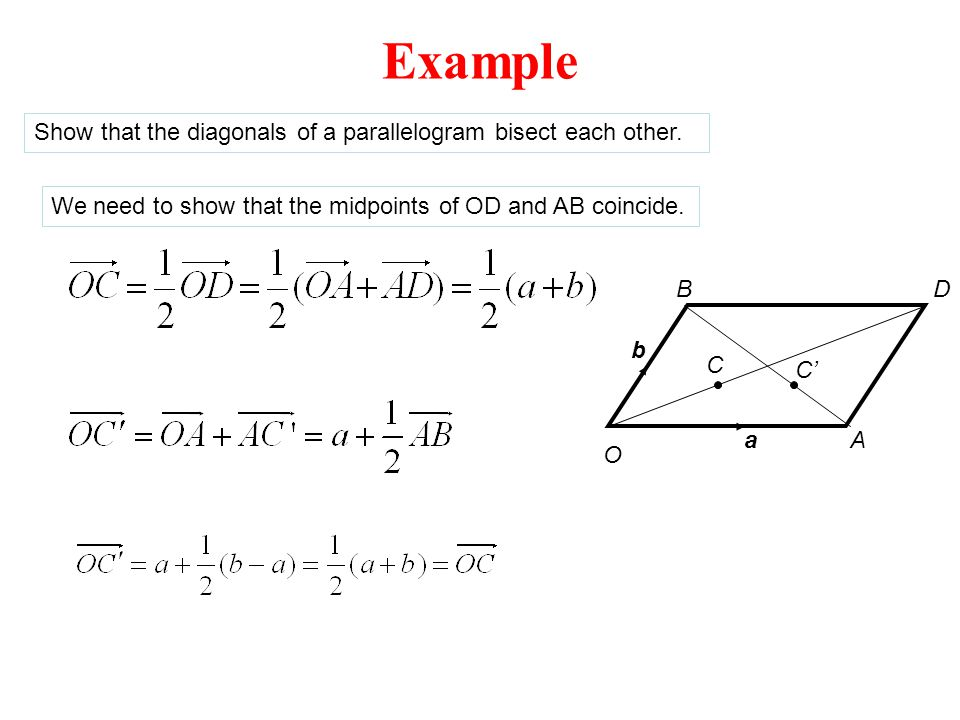Example O a b A BD C C' Show that the diagonals of a parallelogram bisect each other. We need to show that the midpoints of OD and AB coincide.