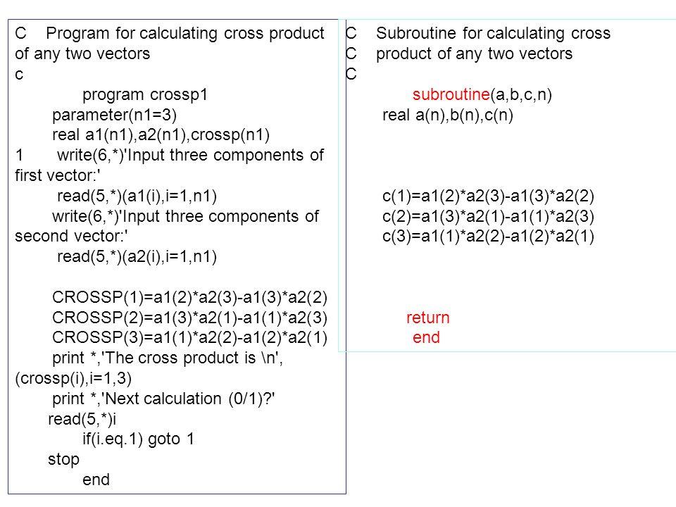 C Program for calculating cross product of any two vectors c program crossp1 parameter(n1=3) real a1(n1),a2(n1),crossp(n1) 1 write(6,*)'Input three co