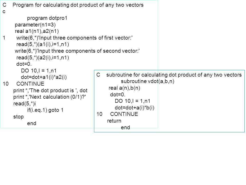 C Program for calculating dot product of any two vectors c program dotpro1 parameter(n1=3) real a1(n1),a2(n1) 1 write(6,*)'Input three components of f