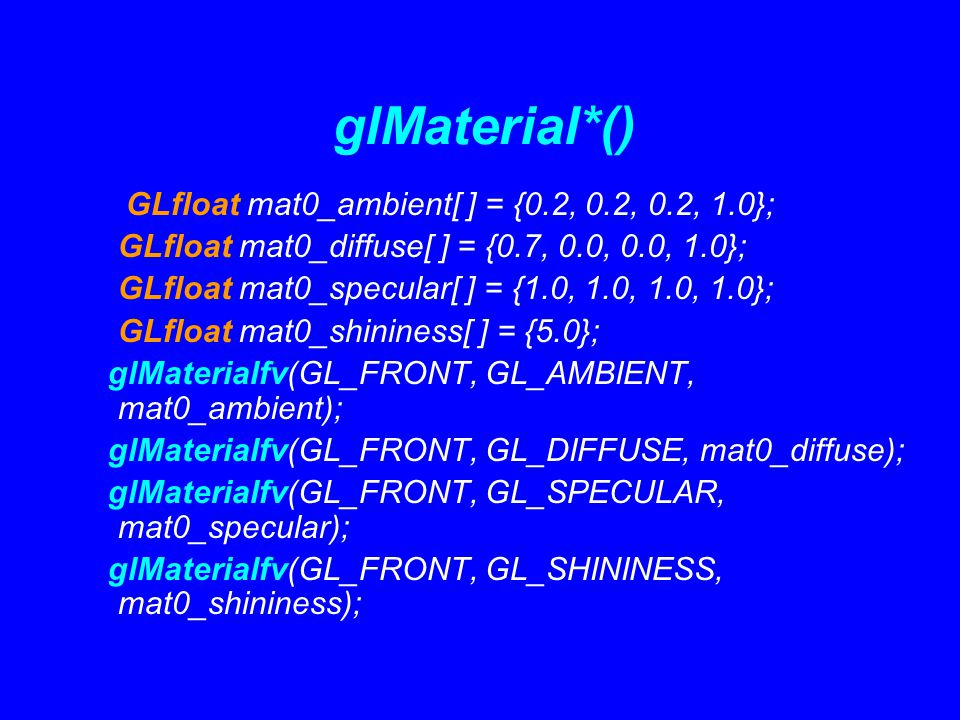 glMaterial*() GLfloat mat0_ambient[ ] = {0.2, 0.2, 0.2, 1.0}; GLfloat mat0_diffuse[ ] = {0.7, 0.0, 0.0, 1.0}; GLfloat mat0_specular[ ] = {1.0, 1.0, 1.0, 1.0}; GLfloat mat0_shininess[ ] = {5.0}; glMaterialfv(GL_FRONT, GL_AMBIENT, mat0_ambient); glMaterialfv(GL_FRONT, GL_DIFFUSE, mat0_diffuse); glMaterialfv(GL_FRONT, GL_SPECULAR, mat0_specular); glMaterialfv(GL_FRONT, GL_SHININESS, mat0_shininess);