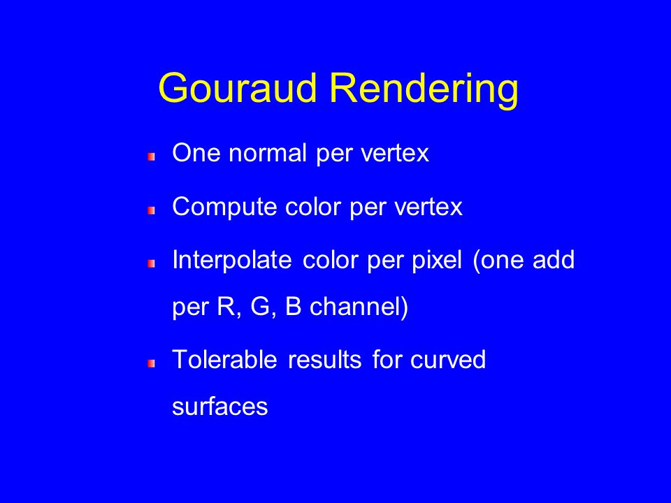 Gouraud Rendering One normal per vertex Compute color per vertex Interpolate color per pixel (one add per R, G, B channel) Tolerable results for curved surfaces