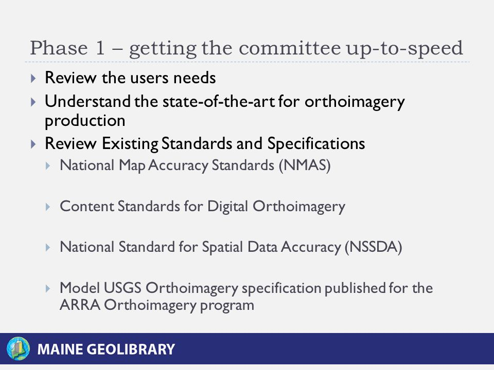 Phase 1 – getting the committee up-to-speed  Review the users needs  Understand the state-of-the-art for orthoimagery production  Review Existing Standards and Specifications  National Map Accuracy Standards (NMAS)  Content Standards for Digital Orthoimagery  National Standard for Spatial Data Accuracy (NSSDA)  Model USGS Orthoimagery specification published for the ARRA Orthoimagery program