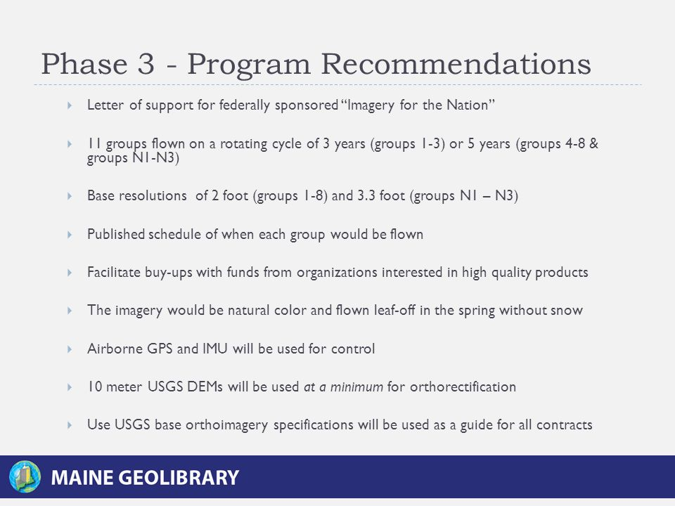 Phase 3 - Program Recommendations  Letter of support for federally sponsored Imagery for the Nation  11 groups flown on a rotating cycle of 3 years (groups 1-3) or 5 years (groups 4-8 & groups N1-N3)  Base resolutions of 2 foot (groups 1-8) and 3.3 foot (groups N1 – N3)  Published schedule of when each group would be flown  Facilitate buy-ups with funds from organizations interested in high quality products  The imagery would be natural color and flown leaf-off in the spring without snow  Airborne GPS and IMU will be used for control  10 meter USGS DEMs will be used at a minimum for orthorectification  Use USGS base orthoimagery specifications will be used as a guide for all contracts