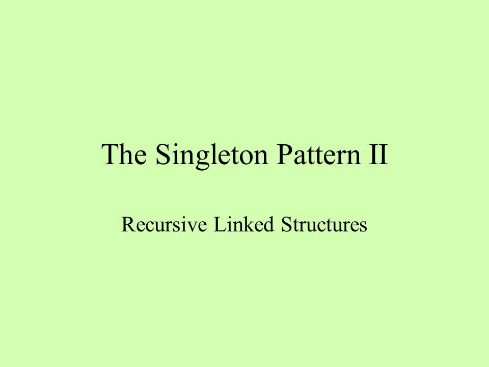 The Singleton Pattern II Recursive Linked Structures