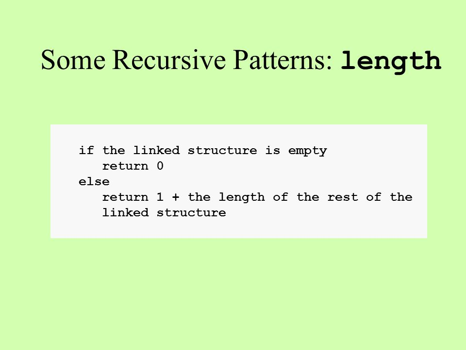 if the linked structure is empty return 0 else return 1 + the length of the rest of the linked structure Some Recursive Patterns: length