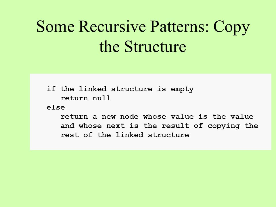 if the linked structure is empty return null else return a new node whose value is the value and whose next is the result of copying the rest of the linked structure Some Recursive Patterns: Copy the Structure