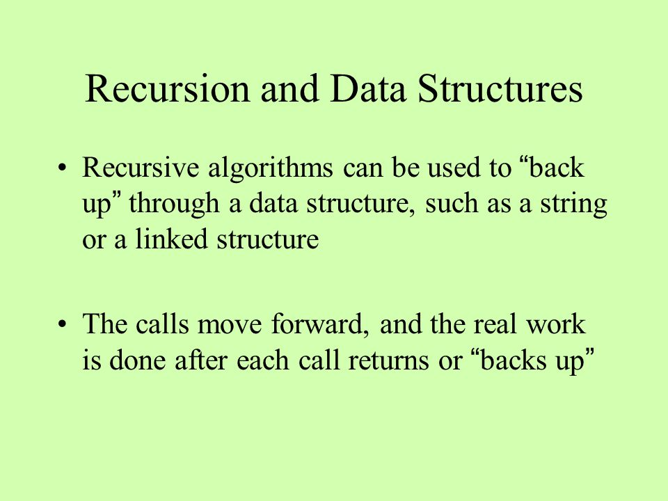 Recursion and Data Structures Recursive algorithms can be used to back up through a data structure, such as a string or a linked structure The calls move forward, and the real work is done after each call returns or backs up
