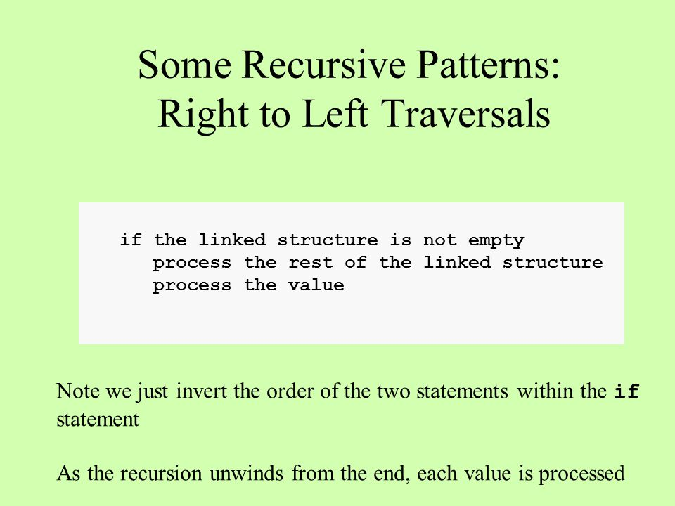 if the linked structure is not empty process the rest of the linked structure process the value Some Recursive Patterns: Right to Left Traversals Note we just invert the order of the two statements within the if statement As the recursion unwinds from the end, each value is processed