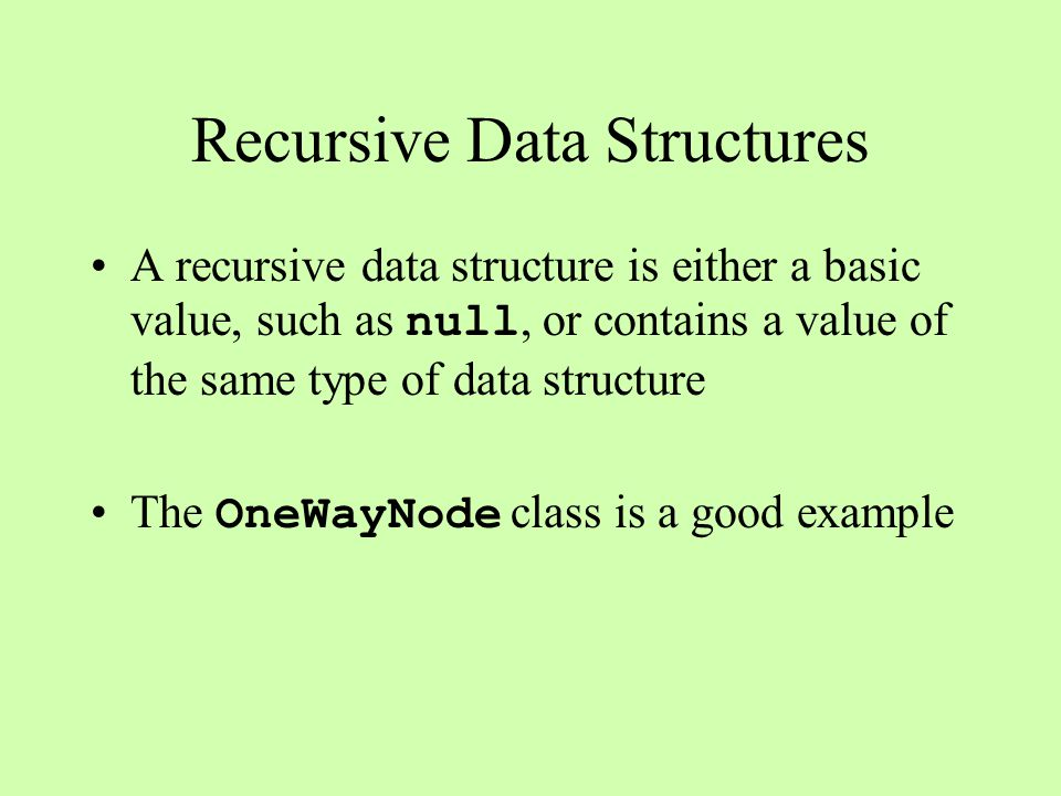 Recursive Data Structures A recursive data structure is either a basic value, such as null, or contains a value of the same type of data structure The OneWayNode class is a good example