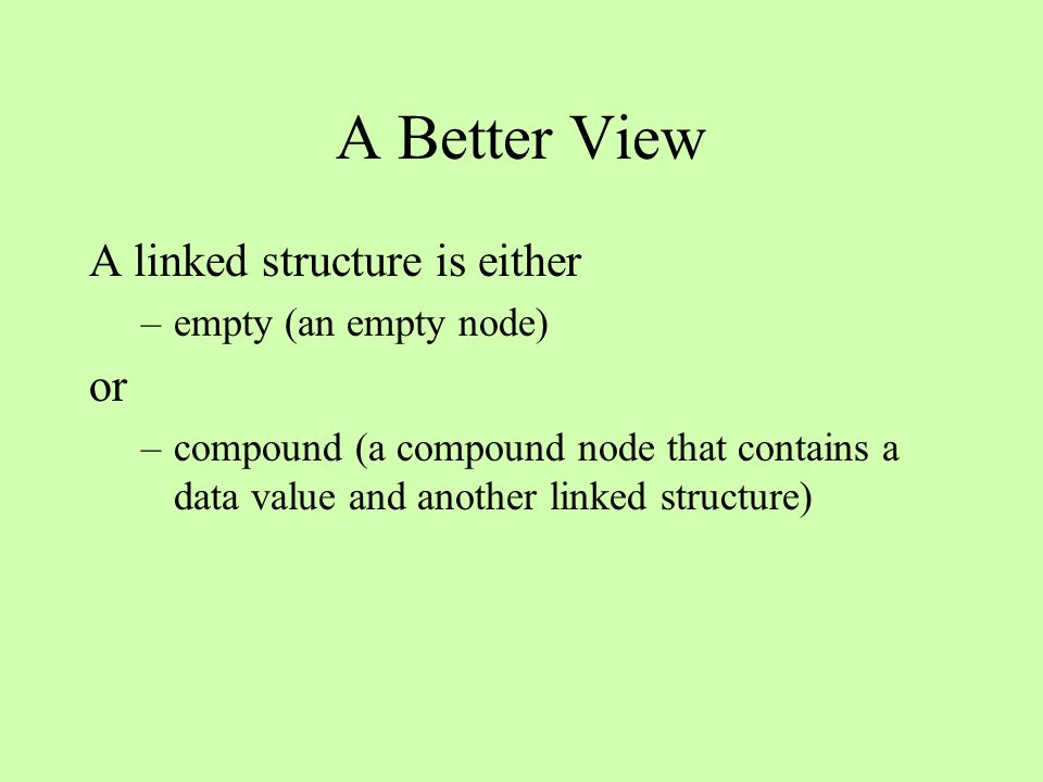 A Better View A linked structure is either –empty (an empty node) or –compound (a compound node that contains a data value and another linked structure)