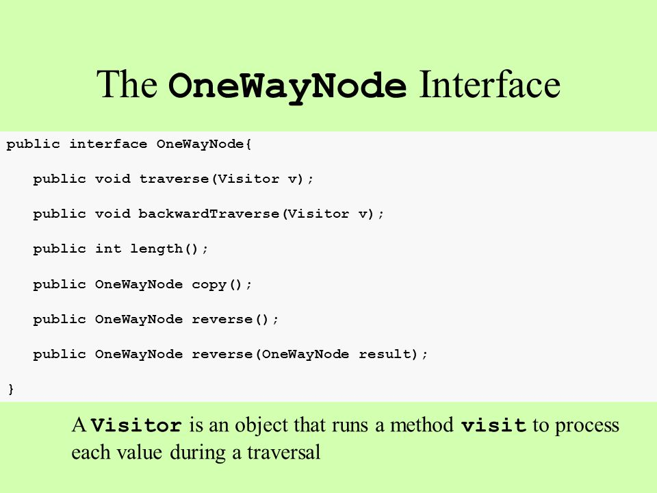 public interface OneWayNode{ public void traverse(Visitor v); public void backwardTraverse(Visitor v); public int length(); public OneWayNode copy(); public OneWayNode reverse(); public OneWayNode reverse(OneWayNode result); } The OneWayNode Interface A Visitor is an object that runs a method visit to process each value during a traversal