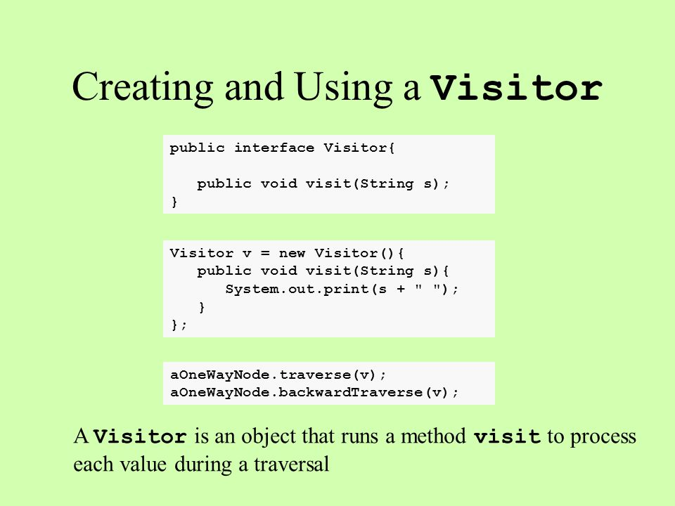 public interface Visitor{ public void visit(String s); } Creating and Using a Visitor A Visitor is an object that runs a method visit to process each value during a traversal Visitor v = new Visitor(){ public void visit(String s){ System.out.print(s + ); } }; aOneWayNode.traverse(v); aOneWayNode.backwardTraverse(v);