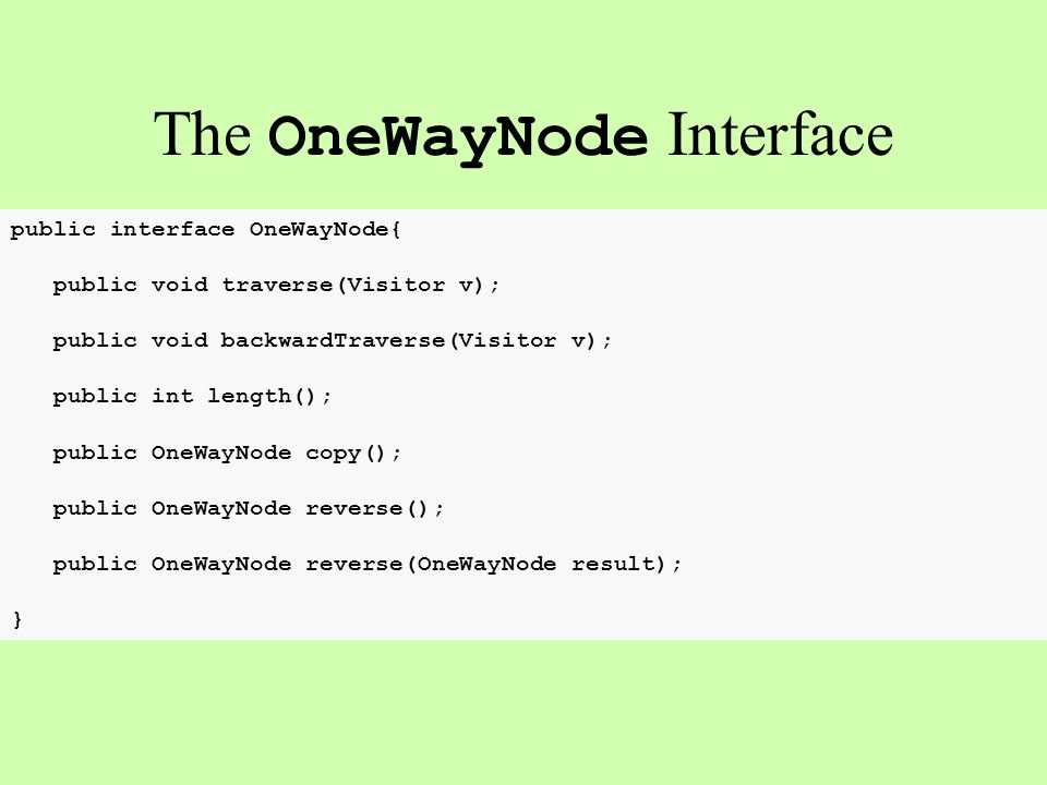 public interface OneWayNode{ public void traverse(Visitor v); public void backwardTraverse(Visitor v); public int length(); public OneWayNode copy(); public OneWayNode reverse(); public OneWayNode reverse(OneWayNode result); } The OneWayNode Interface