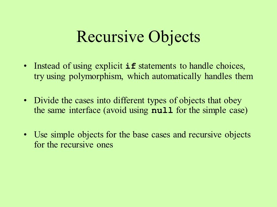 Recursive Objects Instead of using explicit if statements to handle choices, try using polymorphism, which automatically handles them Divide the cases into different types of objects that obey the same interface (avoid using null for the simple case) Use simple objects for the base cases and recursive objects for the recursive ones