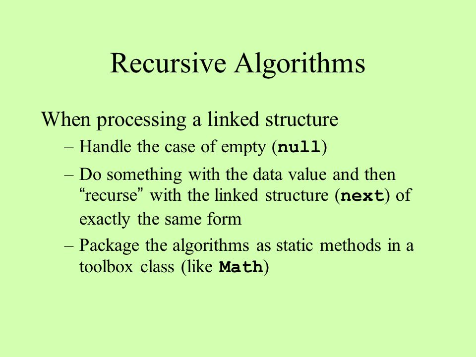 Recursive Algorithms When processing a linked structure –Handle the case of empty ( null ) –Do something with the data value and then recurse with the linked structure ( next ) of exactly the same form –Package the algorithms as static methods in a toolbox class (like Math )