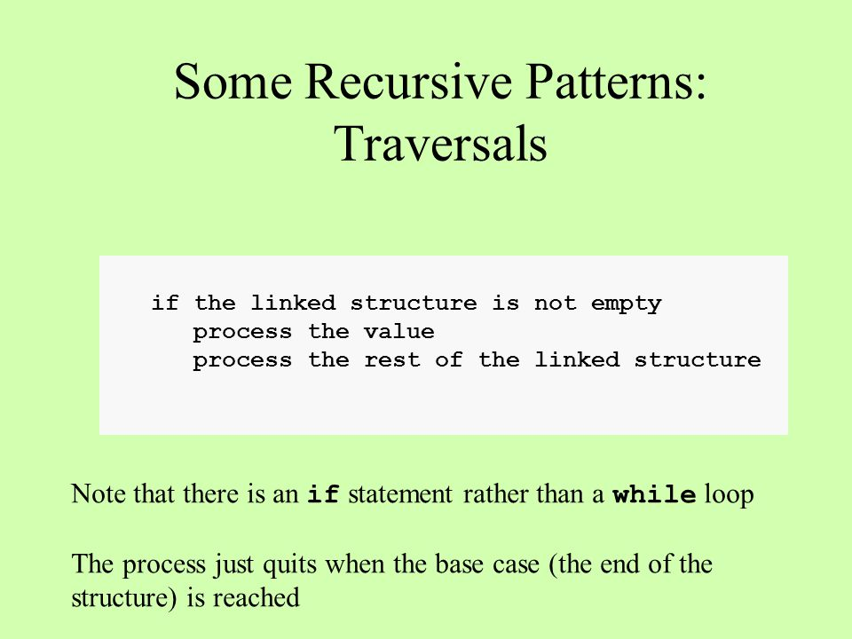if the linked structure is not empty process the value process the rest of the linked structure Some Recursive Patterns: Traversals Note that there is an if statement rather than a while loop The process just quits when the base case (the end of the structure) is reached