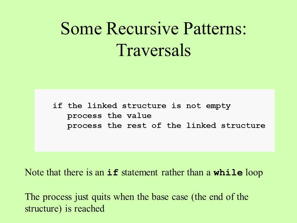 static void traverse(OneWayNode n){ if (n != null){ process(n.value) traverse(n.next); } Some Recursive Patterns: Traversals A A B B head n