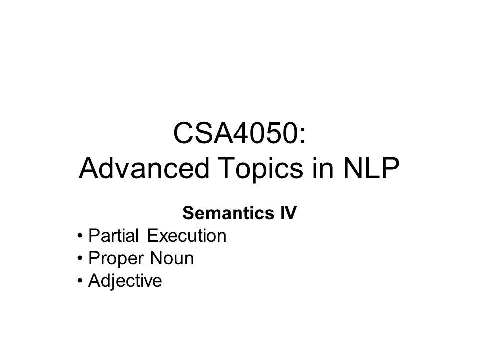 CSA4050: Advanced Topics in NLP Semantics IV Partial Execution Proper Noun Adjective