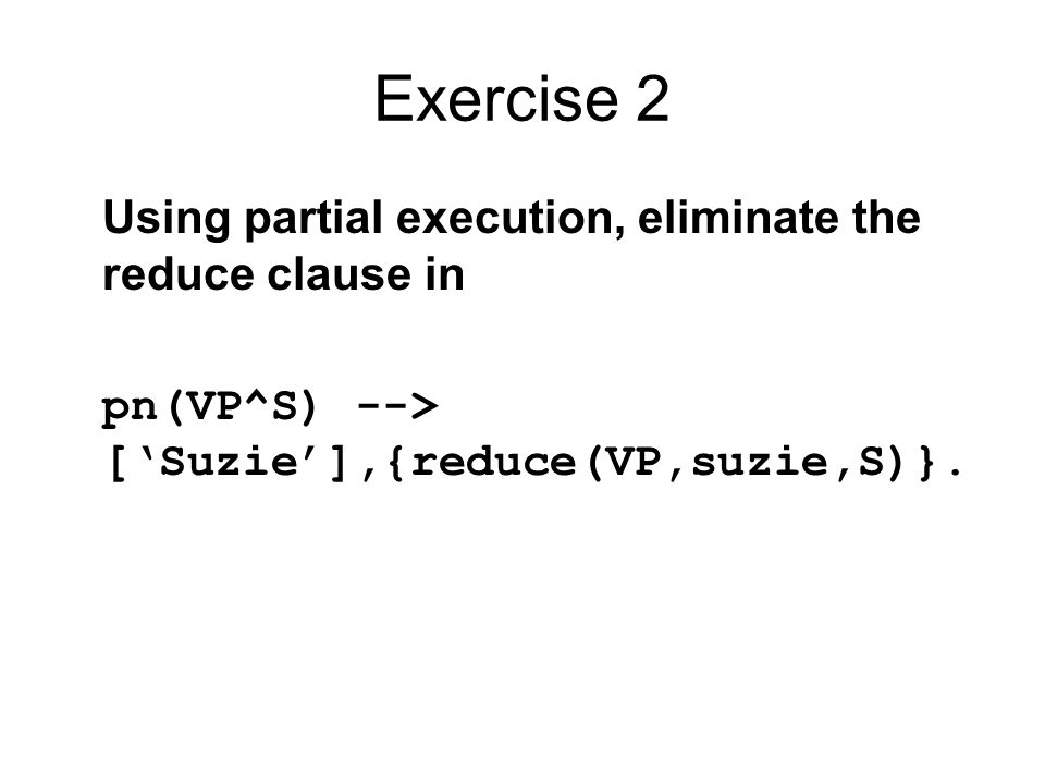 Exercise 2 Using partial execution, eliminate the reduce clause in pn(VP^S) --> ['Suzie'],{reduce(VP,suzie,S)}.