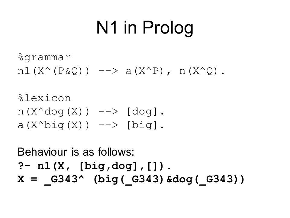 N1 in Prolog %grammar n1(X^(P&Q)) --> a(X^P), n(X^Q). %lexicon n(X^dog(X)) --> [dog]. a(X^big(X)) --> [big]. Behaviour is as follows: ?- n1(X, [big,do