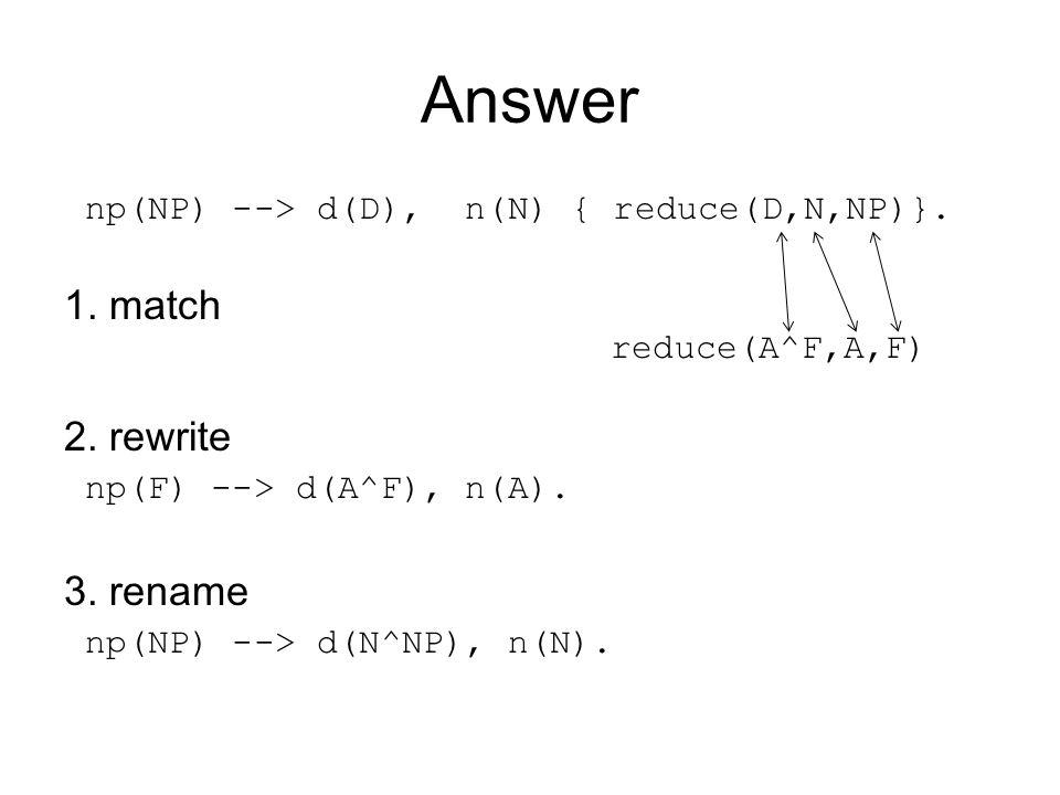 Answer np(NP) --> d(D), n(N) { reduce(D,N,NP)}. 1. match reduce(A^F,A,F) 2. rewrite np(F) --> d(A^F), n(A). 3. rename np(NP) --> d(N^NP), n(N).
