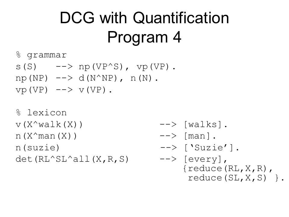 DCG with Quantification Program 4 % grammar s(S) --> np(VP^S), vp(VP). np(NP) --> d(N^NP), n(N). vp(VP) --> v(VP). % lexicon v(X^walk(X)) --> [walks].