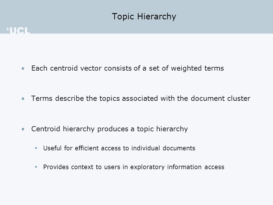 Topic Hierarchy Each centroid vector consists of a set of weighted terms Terms describe the topics associated with the document cluster Centroid hierarchy produces a topic hierarchy  Useful for efficient access to individual documents  Provides context to users in exploratory information access
