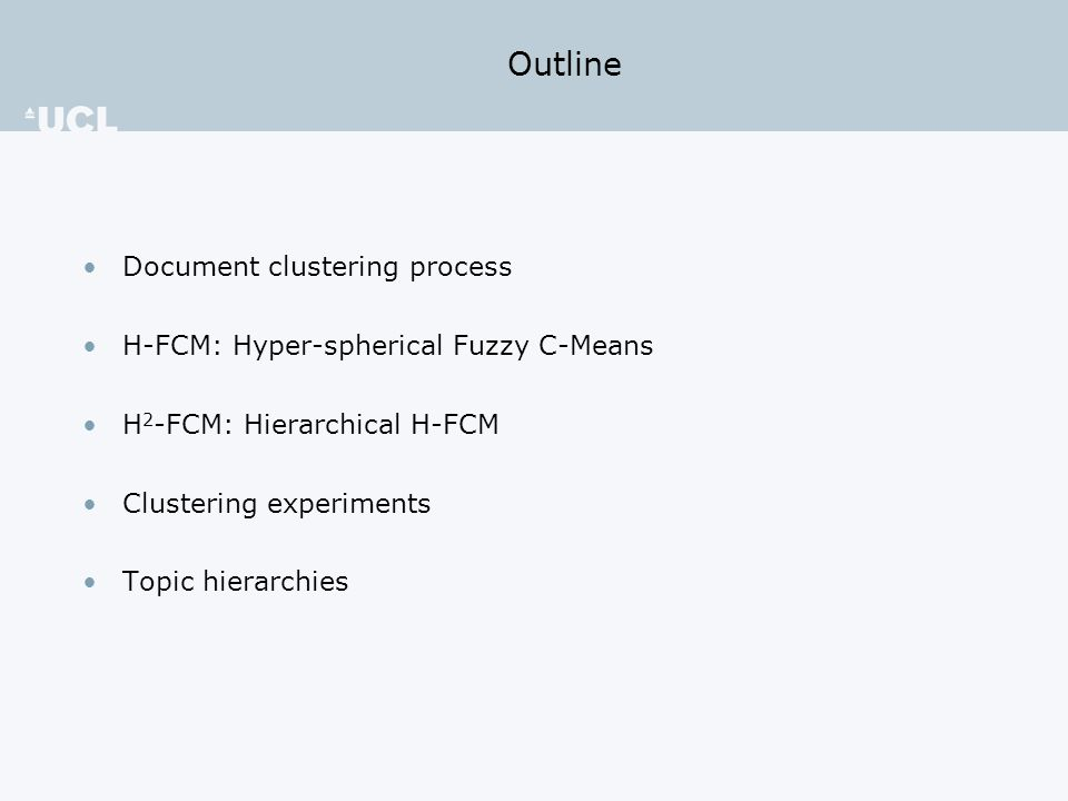 Outline Document clustering process H-FCM: Hyper-spherical Fuzzy C-Means H 2 -FCM: Hierarchical H-FCM Clustering experiments Topic hierarchies