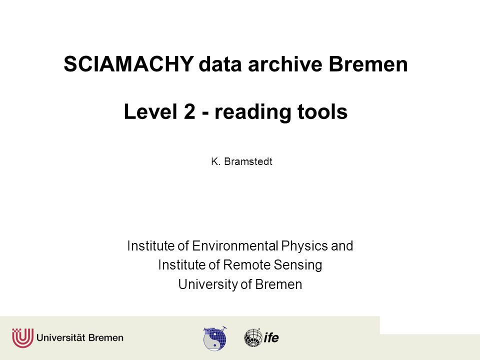 SCIAMACHY data archive Bremen Level 2 - reading tools Institute of Environmental Physics and Institute of Remote Sensing University of Bremen K.