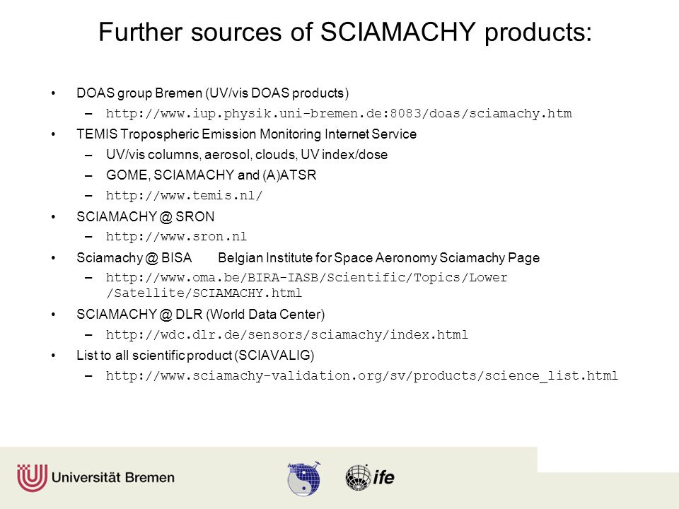 Further sources of SCIAMACHY products: DOAS group Bremen (UV/vis DOAS products) – http://www.iup.physik.uni-bremen.de:8083/doas/sciamachy.htm TEMIS Tropospheric Emission Monitoring Internet Service –UV/vis columns, aerosol, clouds, UV index/dose –GOME, SCIAMACHY and (A)ATSR – http://www.temis.nl/ SCIAMACHY @ SRON – http://www.sron.nl Sciamachy @ BISABelgian Institute for Space Aeronomy Sciamachy Page – http://www.oma.be/BIRA-IASB/Scientific/Topics/Lower /Satellite/SCIAMACHY.html SCIAMACHY @ DLR (World Data Center) – http://wdc.dlr.de/sensors/sciamachy/index.html List to all scientific product (SCIAVALIG) – http://www.sciamachy-validation.org/sv/products/science_list.html