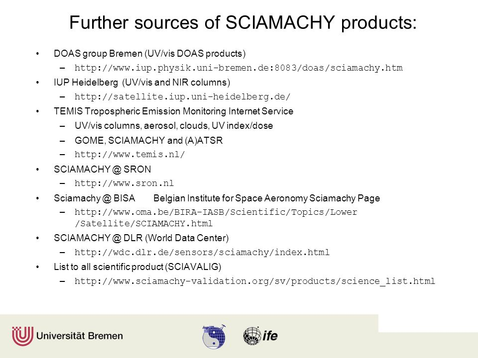 Further sources of SCIAMACHY products: DOAS group Bremen (UV/vis DOAS products) – http://www.iup.physik.uni-bremen.de:8083/doas/sciamachy.htm IUP Heidelberg (UV/vis and NIR columns) – http://satellite.iup.uni-heidelberg.de/ TEMIS Tropospheric Emission Monitoring Internet Service –UV/vis columns, aerosol, clouds, UV index/dose –GOME, SCIAMACHY and (A)ATSR – http://www.temis.nl/ SCIAMACHY @ SRON – http://www.sron.nl Sciamachy @ BISABelgian Institute for Space Aeronomy Sciamachy Page – http://www.oma.be/BIRA-IASB/Scientific/Topics/Lower /Satellite/SCIAMACHY.html SCIAMACHY @ DLR (World Data Center) – http://wdc.dlr.de/sensors/sciamachy/index.html List to all scientific product (SCIAVALIG) – http://www.sciamachy-validation.org/sv/products/science_list.html