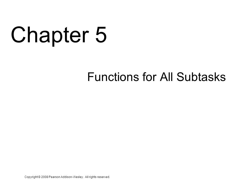 Copyright © 2008 Pearson Addison-Wesley. All rights reserved. Chapter 5 Functions for All Subtasks