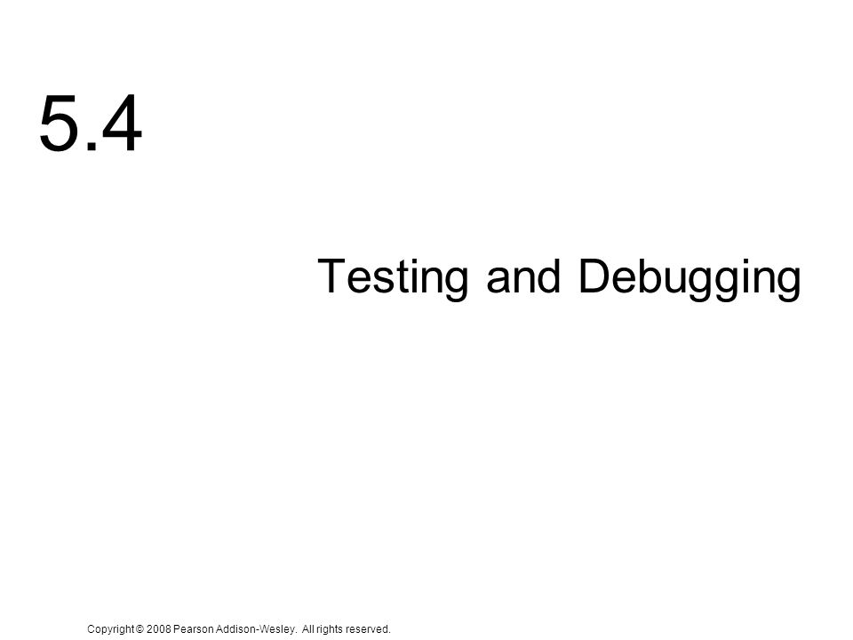 Copyright © 2008 Pearson Addison-Wesley. All rights reserved. 5.4 Testing and Debugging